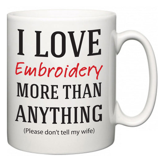 I Love Embroidery More Than Anything (Please don't tell my wife)  Mug