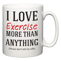 I Love Exercise More Than Anything (Please don't tell my wife)  Mug