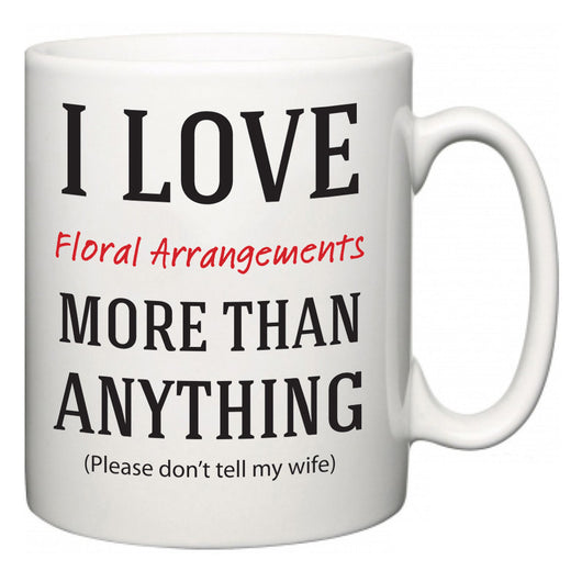 I Love Floral Arrangements More Than Anything (Please don't tell my wife)  Mug