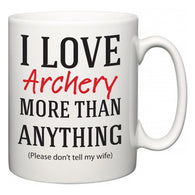 I Love Archery More Than Anything (Please don't tell my wife)  Mug