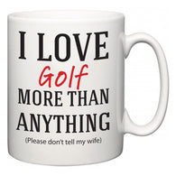 I Love Golf More Than Anything (Please don't tell my wife)  Mug