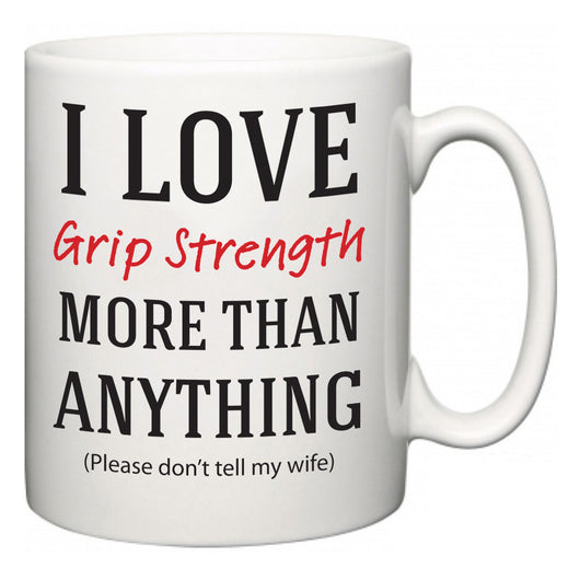 I Love Grip Strength More Than Anything (Please don't tell my wife)  Mug