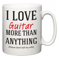 I Love Guitar More Than Anything (Please don't tell my wife)  Mug