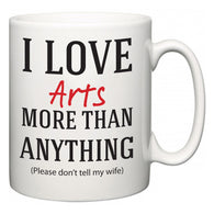 I Love Arts More Than Anything (Please don't tell my wife)  Mug