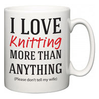 I Love Knitting More Than Anything (Please don't tell my wife)  Mug