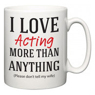 I Love Acting More Than Anything (Please don't tell my wife)  Mug