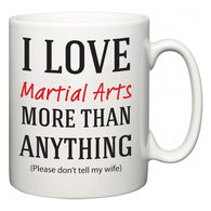 I Love Martial Arts More Than Anything (Please don't tell my wife)  Mug