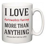 I Love Automobile Racing More Than Anything (Please don't tell my wife)  Mug