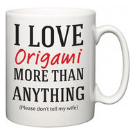 I Love Origami More Than Anything (Please don't tell my wife)  Mug
