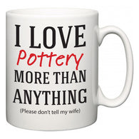I Love Pottery More Than Anything (Please don't tell my wife)  Mug