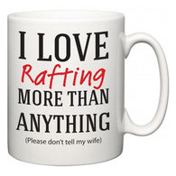 I Love Rafting More Than Anything (Please don't tell my wife)  Mug