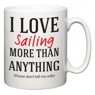 I Love Sailing More Than Anything (Please don't tell my wife)  Mug
