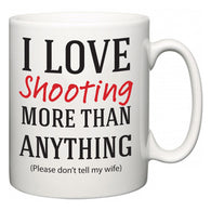 I Love Shooting More Than Anything (Please don't tell my wife)  Mug