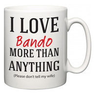 I Love Bando More Than Anything (Please don't tell my wife)  Mug