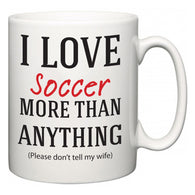 I Love Soccer More Than Anything (Please don't tell my wife)  Mug