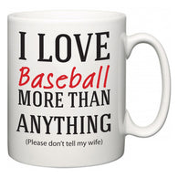 I Love Baseball More Than Anything (Please don't tell my wife)  Mug