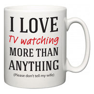 I Love TV watching More Than Anything (Please don't tell my wife)  Mug