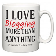 I Love Blogging More Than Anything (Please don't tell my wife)  Mug