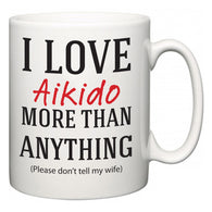 I Love Aikido More Than Anything (Please don't tell my wife)  Mug