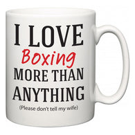 I Love Boxing More Than Anything (Please don't tell my wife)  Mug
