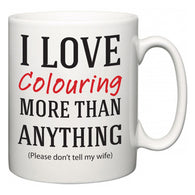I Love Colouring More Than Anything (Please don't tell my wife)  Mug