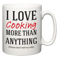I Love Cooking More Than Anything (Please don't tell my wife)  Mug