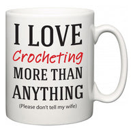 I Love Crocheting More Than Anything (Please don't tell my wife)  Mug