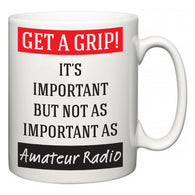 Get a GRIP! It's Important But Not As Important As Amateur Radio  Mug