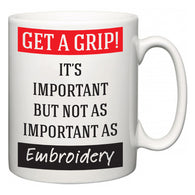 Get a GRIP! It's Important But Not As Important As Embroidery  Mug