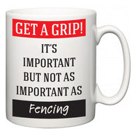 Get a GRIP! It's Important But Not As Important As Fencing  Mug