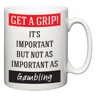 Get a GRIP! It's Important But Not As Important As Gambling  Mug