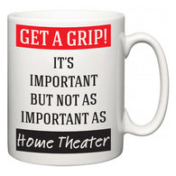 Get a GRIP! It's Important But Not As Important As Home Theater  Mug