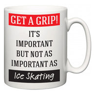 Get a GRIP! It's Important But Not As Important As Ice Skating  Mug