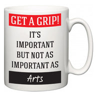 Get a GRIP! It's Important But Not As Important As Arts  Mug