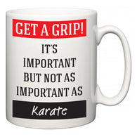 Get a GRIP! It's Important But Not As Important As Karate  Mug