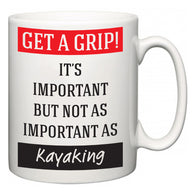 Get a GRIP! It's Important But Not As Important As Kayaking  Mug