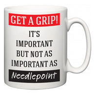 Get a GRIP! It's Important But Not As Important As Needlepoint  Mug