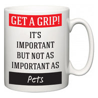 Get a GRIP! It's Important But Not As Important As Pets  Mug