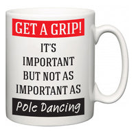 Get a GRIP! It's Important But Not As Important As Pole Dancing  Mug