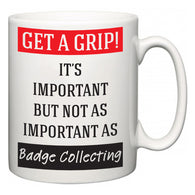 Get a GRIP! It's Important But Not As Important As Badge Collecting  Mug
