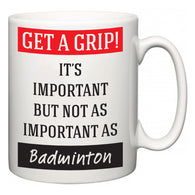 Get a GRIP! It's Important But Not As Important As Badminton  Mug