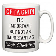 Get a GRIP! It's Important But Not As Important As Rock Climbing  Mug