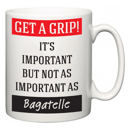 Get a GRIP! It's Important But Not As Important As Bagatelle  Mug