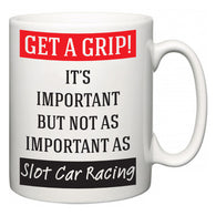 Get a GRIP! It's Important But Not As Important As Slot Car Racing  Mug