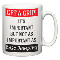 Get a GRIP! It's Important But Not As Important As Base Jumping  Mug