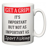 Get a GRIP! It's Important But Not As Important As Sport Fishing  Mug