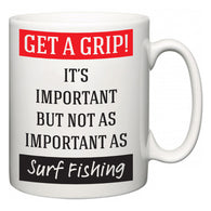 Get a GRIP! It's Important But Not As Important As Surf Fishing  Mug