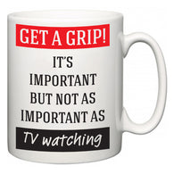 Get a GRIP! It's Important But Not As Important As TV watching  Mug