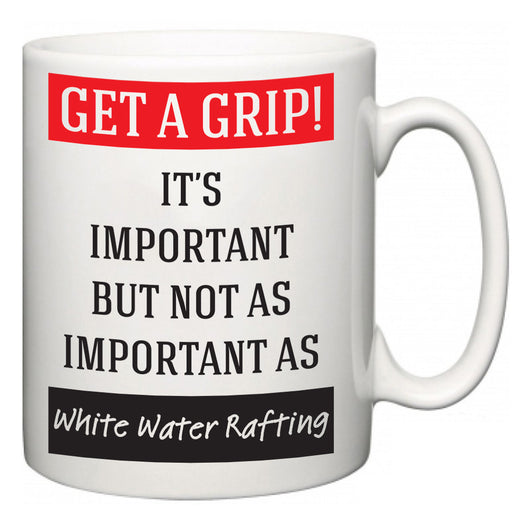 Get a GRIP! It's Important But Not As Important As White Water Rafting  Mug