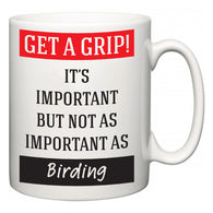 Get a GRIP! It's Important But Not As Important As Birding  Mug